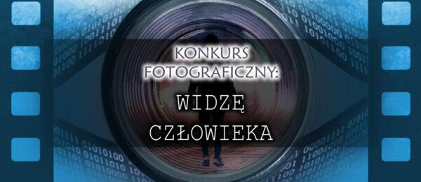 """Konkurs FOTOGRAFICZNY: """"WIDZĘ CZŁOWIEKA"""""""